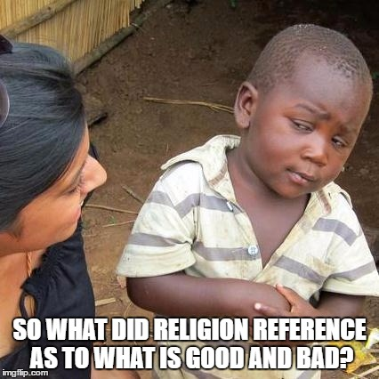 Origin of Morals |  SO WHAT DID RELIGION REFERENCE AS TO WHAT IS GOOD AND BAD? | image tagged in memes,third world skeptical kid,religion,morals,athiest,reason | made w/ Imgflip meme maker