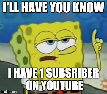 Ill Have You Know Spongebob Meme | I'LL HAVE YOU KNOW I HAVE 1 SUBSRIBER ON YOUTUBE | image tagged in memes,ill have you know spongebob | made w/ Imgflip meme maker