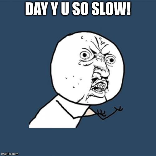 Y U No Meme | DAY Y U SO SLOW! | image tagged in memes,y u no | made w/ Imgflip meme maker