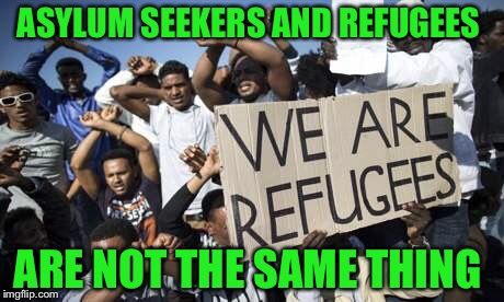 ASYLUM SEEKERS AND REFUGEES ARE NOT THE SAME THING | made w/ Imgflip meme maker
