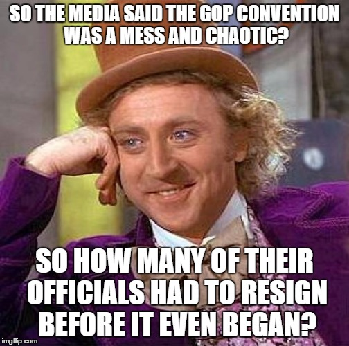 Creepy Condescending Wonka Meme | SO THE MEDIA SAID THE GOP CONVENTION WAS A MESS AND CHAOTIC? SO HOW MANY OF THEIR OFFICIALS HAD TO RESIGN BEFORE IT EVEN BEGAN? | image tagged in memes,creepy condescending wonka | made w/ Imgflip meme maker
