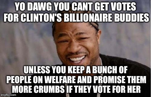 Yo Dawg Heard You Meme | YO DAWG YOU CANT GET VOTES FOR CLINTON'S BILLIONAIRE BUDDIES UNLESS YOU KEEP A BUNCH OF PEOPLE ON WELFARE AND PROMISE THEM MORE CRUMBS IF TH | image tagged in memes,yo dawg heard you | made w/ Imgflip meme maker