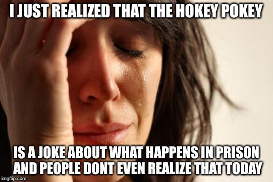 First World Problems Meme | I JUST REALIZED THAT THE HOKEY POKEY IS A JOKE ABOUT WHAT HAPPENS IN PRISON AND PEOPLE DONT EVEN REALIZE THAT TODAY | image tagged in memes,first world problems | made w/ Imgflip meme maker