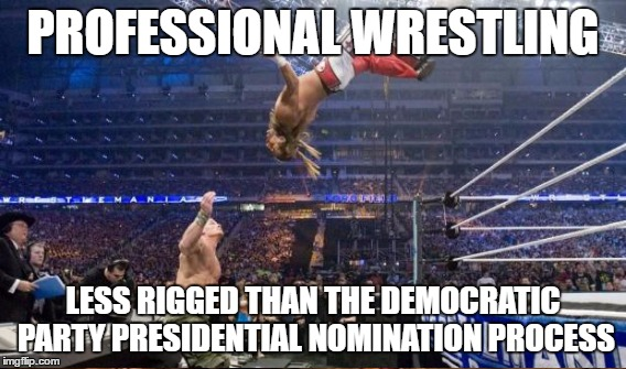 At Least With the WWE, the Outcome is at Least Still Somewhat of a Mystery | PROFESSIONAL WRESTLING LESS RIGGED THAN THE DEMOCRATIC PARTY PRESIDENTIAL NOMINATION PROCESS | image tagged in wwe,dncleaks,democrats,election 2016,hillary clinton,bernie sanders | made w/ Imgflip meme maker
