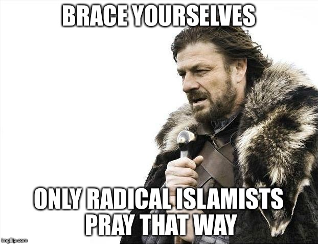Brace Yourselves X is Coming Meme | BRACE YOURSELVES ONLY RADICAL ISLAMISTS PRAY THAT WAY | image tagged in memes,brace yourselves x is coming | made w/ Imgflip meme maker