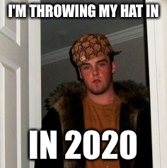 Ss | I'M THROWING MY HAT IN IN 2020 | image tagged in ss | made w/ Imgflip meme maker