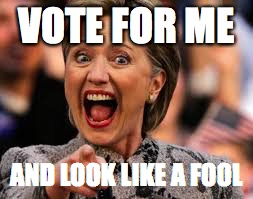 Hilary | VOTE FOR ME AND LOOK LIKE A FOOL | image tagged in hilary | made w/ Imgflip meme maker