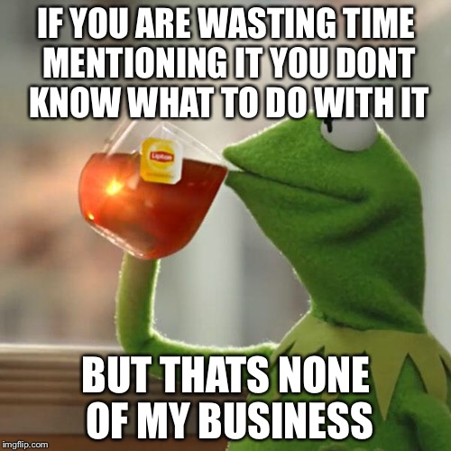 But Thats None Of My Business Meme | IF YOU ARE WASTING TIME MENTIONING IT YOU DONT KNOW WHAT TO DO WITH IT BUT THATS NONE OF MY BUSINESS | image tagged in memes,but thats none of my business,kermit the frog | made w/ Imgflip meme maker