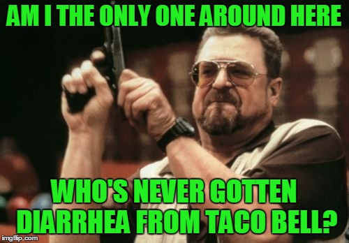 Am I The Only One Around Here Meme | AM I THE ONLY ONE AROUND HERE WHO'S NEVER GOTTEN DIARRHEA FROM TACO BELL? | image tagged in memes,am i the only one around here | made w/ Imgflip meme maker