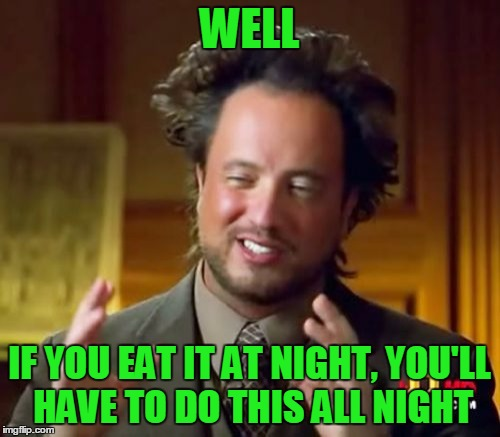 Ancient Aliens Meme | WELL IF YOU EAT IT AT NIGHT, YOU'LL HAVE TO DO THIS ALL NIGHT | image tagged in memes,ancient aliens | made w/ Imgflip meme maker