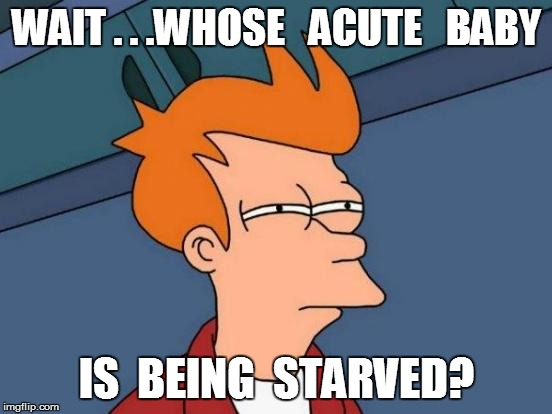 Futurama Fry Meme | WAIT . . .WHOSE   ACUTE   BABY IS  BEING  STARVED? | image tagged in memes,futurama fry | made w/ Imgflip meme maker