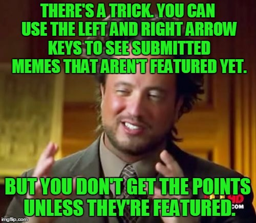 Ancient Aliens Meme | THERE'S A TRICK. YOU CAN USE THE LEFT AND RIGHT ARROW KEYS TO SEE SUBMITTED MEMES THAT AREN'T FEATURED YET. BUT YOU DON'T GET THE POINTS UNL | image tagged in memes,ancient aliens | made w/ Imgflip meme maker