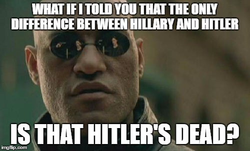 Matrix Morpheus Meme | WHAT IF I TOLD YOU THAT THE ONLY DIFFERENCE BETWEEN HILLARY AND HITLER IS THAT HITLER'S DEAD? | image tagged in memes,matrix morpheus | made w/ Imgflip meme maker