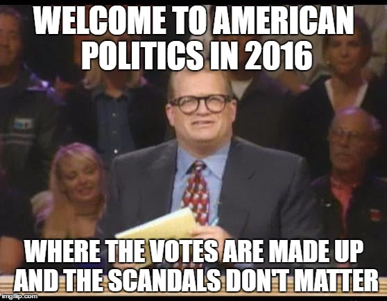 Whose Line is it Anyway | WELCOME TO AMERICAN POLITICS IN 2016 WHERE THE VOTES ARE MADE UP AND THE SCANDALS DON'T MATTER | image tagged in whose line is it anyway,AdviceAnimals | made w/ Imgflip meme maker