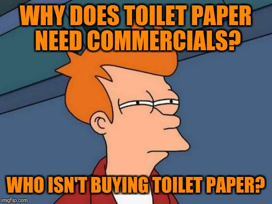 Futurama Fry Meme | WHY DOES TOILET PAPER NEED COMMERCIALS? WHO ISN'T BUYING TOILET PAPER? | image tagged in memes,futurama fry | made w/ Imgflip meme maker