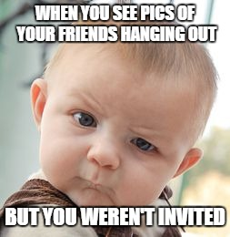 Skeptical Baby Meme | WHEN YOU SEE PICS OF YOUR FRIENDS HANGING OUT BUT YOU WEREN'T INVITED | image tagged in memes,skeptical baby | made w/ Imgflip meme maker