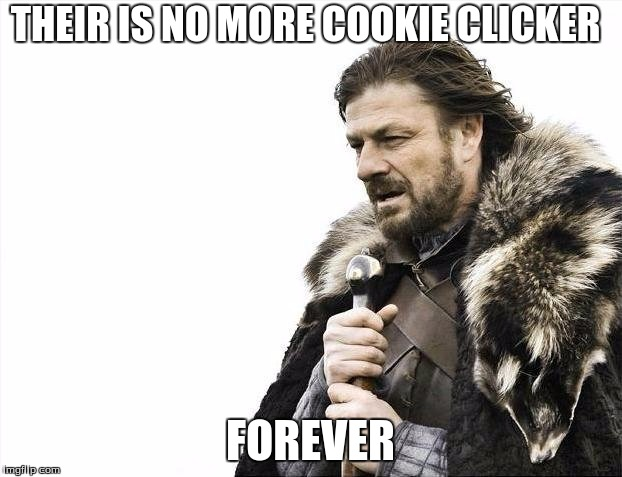 Brace Yourselves X is Coming | THEIR IS NO MORE COOKIE CLICKER FOREVER | image tagged in memes,brace yourselves x is coming | made w/ Imgflip meme maker