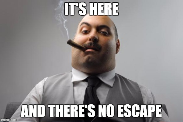IT'S HERE AND THERE'S NO ESCAPE | made w/ Imgflip meme maker