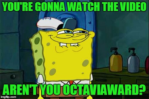 Dont You Squidward Meme | YOU'RE GONNA WATCH THE VIDEO AREN'T YOU OCTAVIAWARD? | image tagged in memes,dont you squidward | made w/ Imgflip meme maker