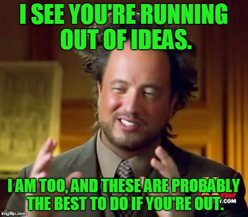 Ancient Aliens Meme | I SEE YOU'RE RUNNING OUT OF IDEAS. I AM TOO, AND THESE ARE PROBABLY THE BEST TO DO IF YOU'RE OUT. | image tagged in memes,ancient aliens | made w/ Imgflip meme maker