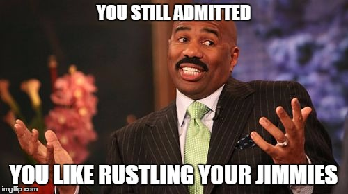 Steve Harvey Meme | YOU STILL ADMITTED YOU LIKE RUSTLING YOUR JIMMIES | image tagged in memes,steve harvey | made w/ Imgflip meme maker
