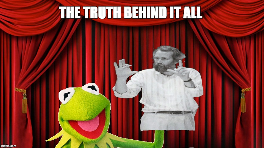 welcome to the show | THE TRUTH BEHIND IT ALL | image tagged in memes,jim henson,kermit the frog,muppets,first world problems | made w/ Imgflip meme maker