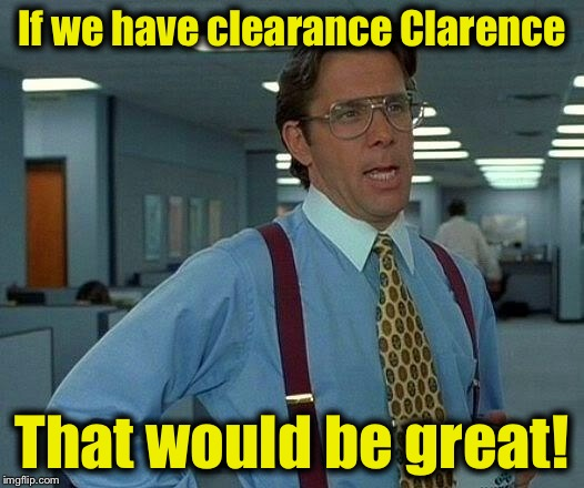 That Would Be Great Meme | If we have clearance Clarence That would be great! | image tagged in memes,that would be great | made w/ Imgflip meme maker