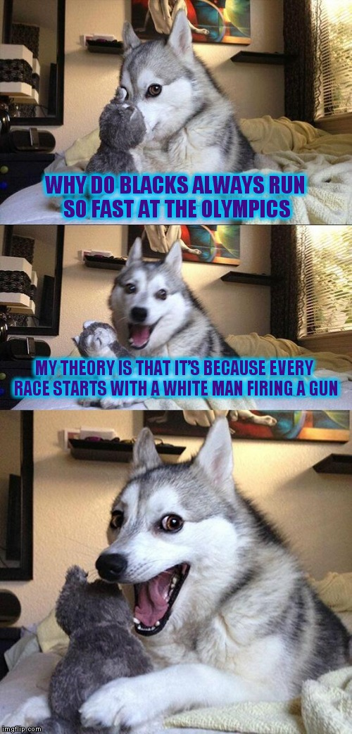 Bad Pun Dog Meme | WHY DO BLACKS ALWAYS RUN SO FAST AT THE OLYMPICS MY THEORY IS THAT IT'S BECAUSE EVERY RACE STARTS WITH A WHITE MAN FIRING A GUN | image tagged in memes,bad pun dog | made w/ Imgflip meme maker