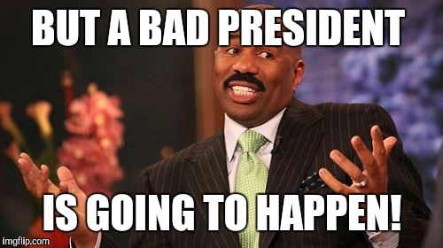 Steve Harvey Meme | BUT A BAD PRESIDENT IS GOING TO HAPPEN! | image tagged in memes,steve harvey | made w/ Imgflip meme maker