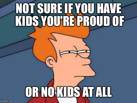 Futurama Fry Meme | NOT SURE IF YOU HAVE KIDS YOU'RE PROUD OF OR NO KIDS AT ALL | image tagged in memes,futurama fry | made w/ Imgflip meme maker