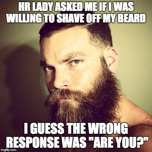 "Wonder why they didn't call me for a second interview? | HR LADY ASKED ME IF I WAS WILLING TO SHAVE OFF MY BEARD I GUESS THE WRONG RESPONSE WAS ""ARE YOU?"" 