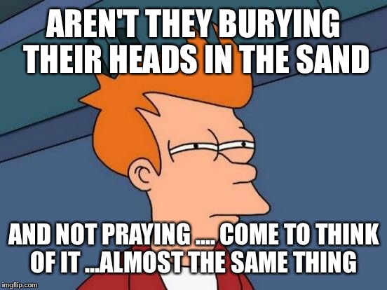 Futurama Fry Meme | AREN'T THEY BURYING THEIR HEADS IN THE SAND AND NOT PRAYING .... COME TO THINK OF IT ...ALMOST THE SAME THING | image tagged in memes,futurama fry | made w/ Imgflip meme maker