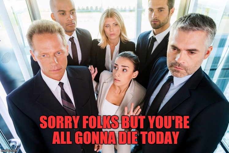 SORRY FOLKS BUT YOU'RE ALL GONNA DIE TODAY | made w/ Imgflip meme maker