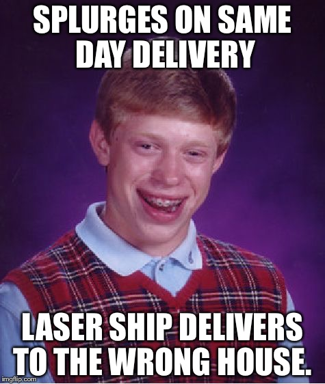 Bad Luck Brian Meme |  SPLURGES ON SAME DAY DELIVERY; LASER SHIP DELIVERS TO THE WRONG HOUSE. | image tagged in memes,bad luck brian,AdviceAnimals | made w/ Imgflip meme maker