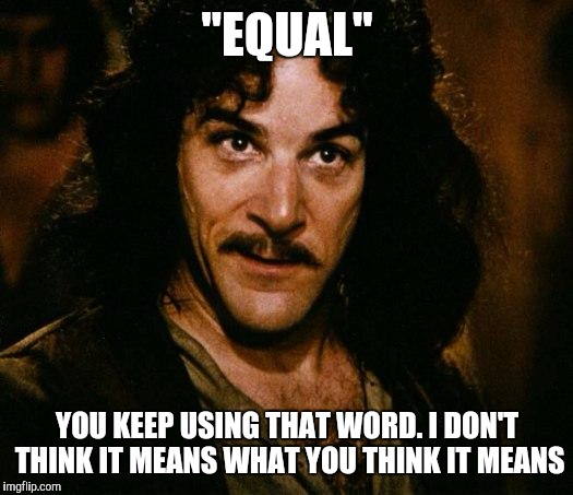 "Inigo Montoya | ""EQUAL"" YOU KEEP USING THAT WORD. I DON'T THINK IT MEANS WHAT YOU THINK IT MEANS 