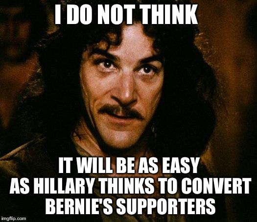 I DO NOT THINK IT WILL BE AS EASY AS HILLARY THINKS TO CONVERT BERNIE'S SUPPORTERS | made w/ Imgflip meme maker