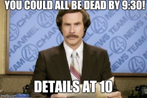 Ever get that feeling that the anchors who read the news teasers don't even bother to read the script before filming? | YOU COULD ALL BE DEAD BY 9:30! DETAILS AT 10 | image tagged in memes,ron burgundy | made w/ Imgflip meme maker