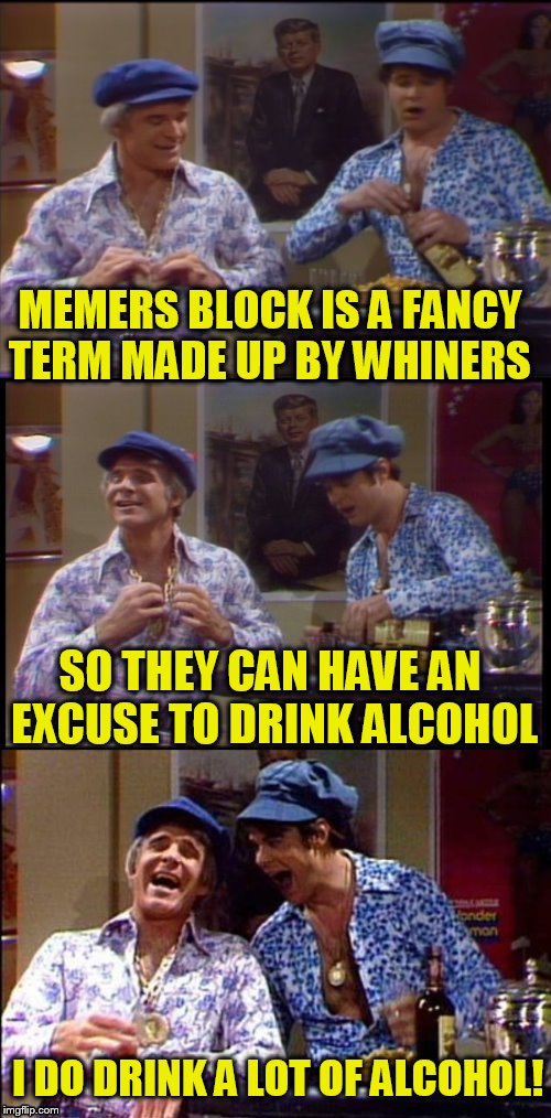 Two wild and crazy guys! |  MEMERS BLOCK IS A FANCY TERM MADE UP BY WHINERS; SO THEY CAN HAVE AN EXCUSE TO DRINK ALCOHOL; I DO DRINK A LOT OF ALCOHOL! | image tagged in funny meme,steve martin,whiners,alcohol,block,jokes | made w/ Imgflip meme maker
