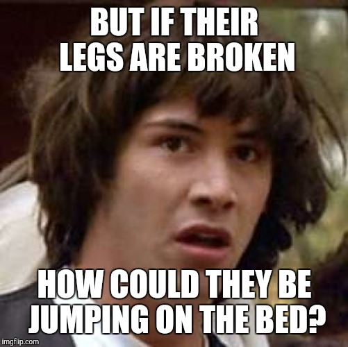 Conspiracy Keanu Meme | BUT IF THEIR LEGS ARE BROKEN HOW COULD THEY BE JUMPING ON THE BED? | image tagged in memes,conspiracy keanu | made w/ Imgflip meme maker