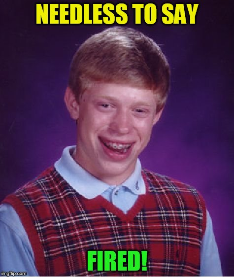 Bad Luck Brian Meme | NEEDLESS TO SAY FIRED! | image tagged in memes,bad luck brian | made w/ Imgflip meme maker