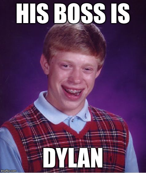 Bad Luck Brian Meme | HIS BOSS IS DYLAN | image tagged in memes,bad luck brian | made w/ Imgflip meme maker