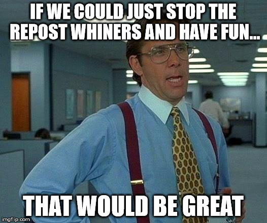 Wouldn't that be great? | IF WE COULD JUST STOP THE REPOST WHINERS AND HAVE FUN... THAT WOULD BE GREAT | image tagged in memes,that would be great,aegis_runestone | made w/ Imgflip meme maker