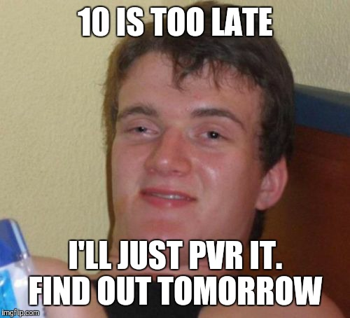 10 Guy Meme | 10 IS TOO LATE I'LL JUST PVR IT. FIND OUT TOMORROW | image tagged in memes,10 guy | made w/ Imgflip meme maker