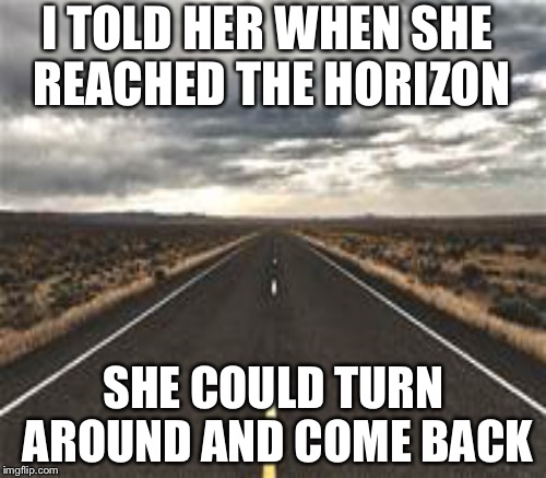 I TOLD HER WHEN SHE REACHED THE HORIZON SHE COULD TURN AROUND AND COME BACK | made w/ Imgflip meme maker