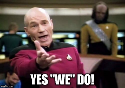 Picard Wtf Meme | YES ''WE'' DO! | image tagged in memes,picard wtf | made w/ Imgflip meme maker
