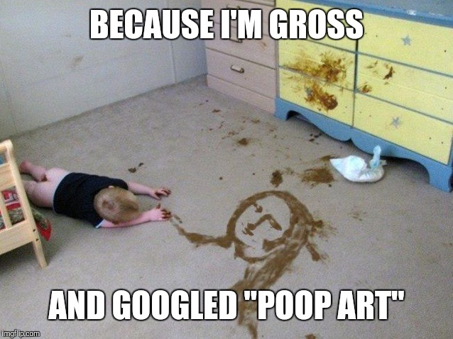 "BECAUSE I'M GROSS AND GOOGLED ""POOP ART"" 