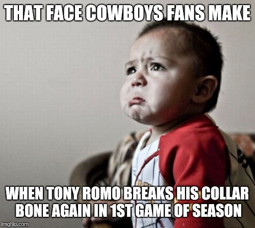 Criana | THAT FACE COWBOYS FANS MAKE WHEN TONY ROMO BREAKS HIS COLLAR BONE AGAIN IN 1ST GAME OF SEASON | image tagged in memes,criana | made w/ Imgflip meme maker