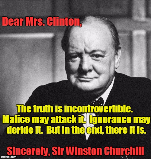 Truth by Sir Winston Churchill | Dear Mrs. Clinton, Sincerely, Sir Winston Churchill The truth is incontrovertible.  Malice may attack it.  Ignorance may deride it.  But in  | image tagged in winston churchill,vince vance,maliace may attack it,ignorance may deride it,whoomp there it is,hillary clinton meme | made w/ Imgflip meme maker