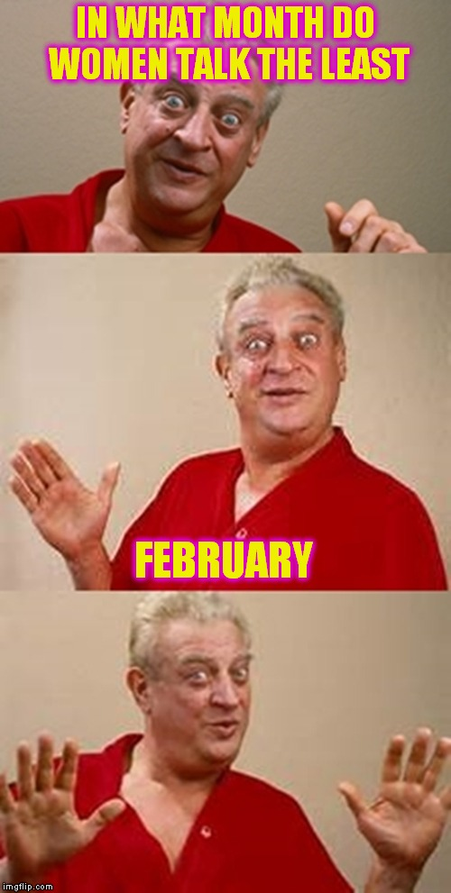 bad pun Dangerfield  | IN WHAT MONTH DO WOMEN TALK THE LEAST FEBRUARY | image tagged in bad pun dangerfield | made w/ Imgflip meme maker