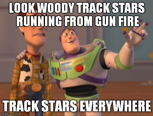 X, X Everywhere Meme | LOOK WOODY TRACK STARS RUNNING FROM GUN FIRE TRACK STARS EVERYWHERE | image tagged in memes,x x everywhere | made w/ Imgflip meme maker